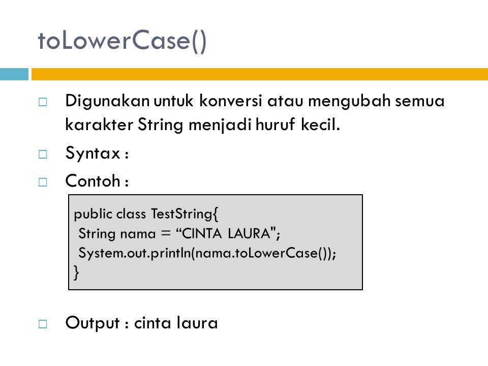 toLowerCase()  Digunakan untuk konversi atau mengubah semua karakter String menjadi huruf kecil.