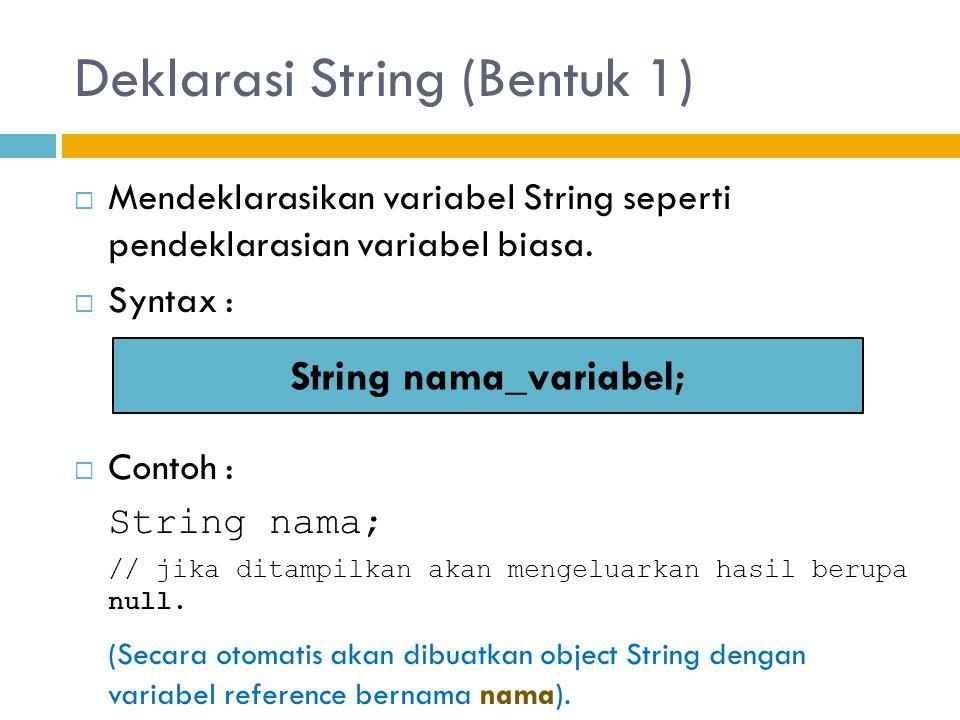Deklarasi String (Bentuk 1)  Mendeklarasikan variabel String seperti pendeklarasian variabel biasa.