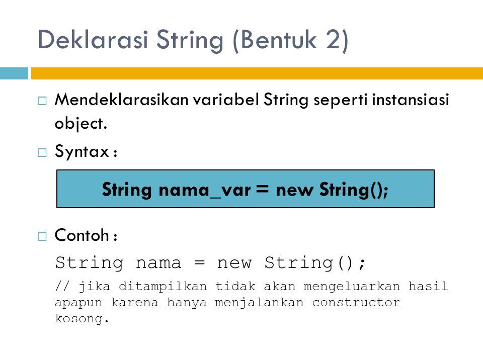 Deklarasi String (Bentuk 2)  Mendeklarasikan variabel String seperti instansiasi object.