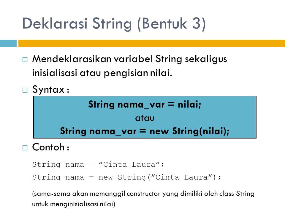 Deklarasi String (Bentuk 3)  Mendeklarasikan variabel String sekaligus inisialisasi atau pengisian nilai.