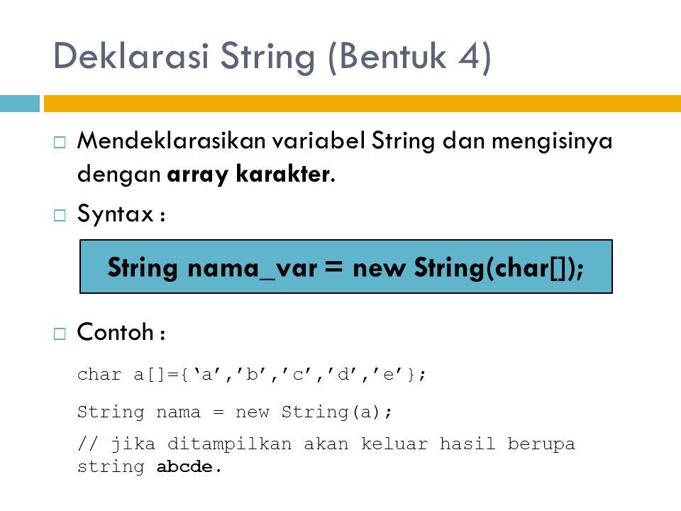 Deklarasi String (Bentuk 4)  Mendeklarasikan variabel String dan mengisinya dengan array karakter.