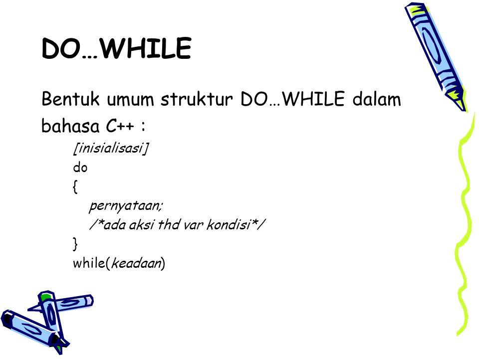 DO…WHILE Bentuk umum struktur DO…WHILE dalam bahasa C++ : [inisialisasi] do { pernyataan; /*ada aksi thd var kondisi*/ } while(keadaan)