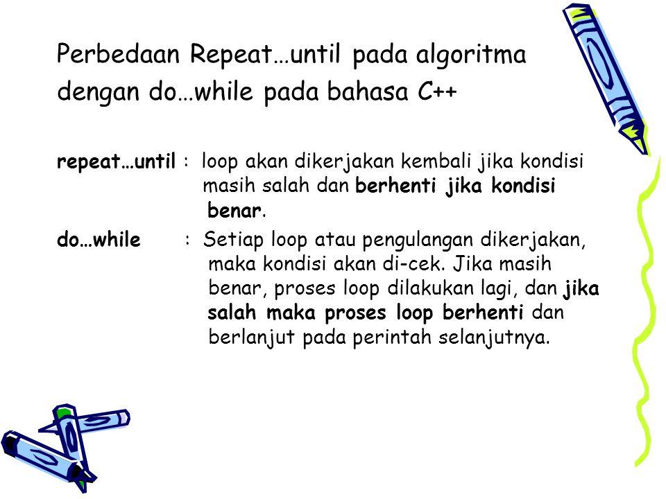 Perbedaan Repeat…until pada algoritma dengan do…while pada bahasa C++ repeat…until : loop akan dikerjakan kembali jika kondisi masih salah dan berhent