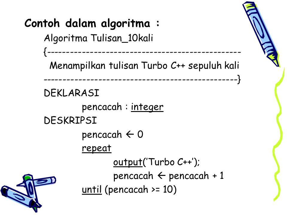 Contoh dalam algoritma : Algoritma Tulisan_10kali {------------------------------------------------- Menampilkan tulisan Turbo C++ sepuluh kali ------