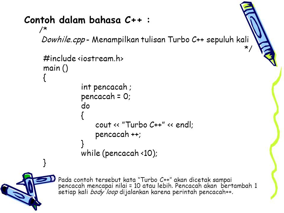 Contoh dalam bahasa C++ : /* Dowhile.cpp - Menampilkan tulisan Turbo C++ sepuluh kali */ #include main () { int pencacah ; pencacah = 0; do { cout <<