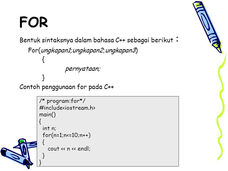 FOR Bentuk sintaksnya dalam bahasa C++ sebagai berikut : For(ungkapan1;ungkapan2;ungkapan3) { pernyataan; } Contoh penggunaan for pada C++ /* program: