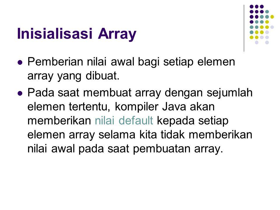 Inisialisasi Array Pemberian nilai awal bagi setiap elemen array yang dibuat. Pada saat membuat array dengan sejumlah elemen tertentu, kompiler Java a