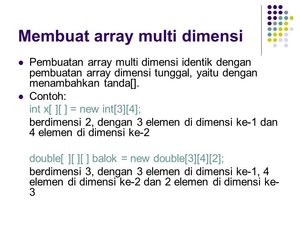 Membuat array multi dimensi Pembuatan array multi dimensi identik dengan pembuatan array dimensi tunggal, yaitu dengan menambahkan tanda[]. Contoh: in