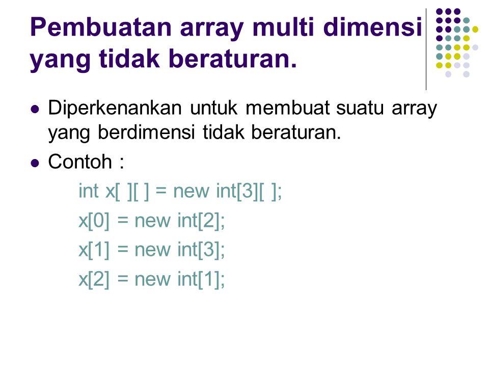 Pembuatan array multi dimensi yang tidak beraturan. Diperkenankan untuk membuat suatu array yang berdimensi tidak beraturan. Contoh : int x[ ][ ] = ne