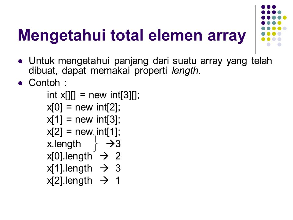 Mengetahui total elemen array Untuk mengetahui panjang dari suatu array yang telah dibuat, dapat memakai properti length. Contoh : int x[][] = new int