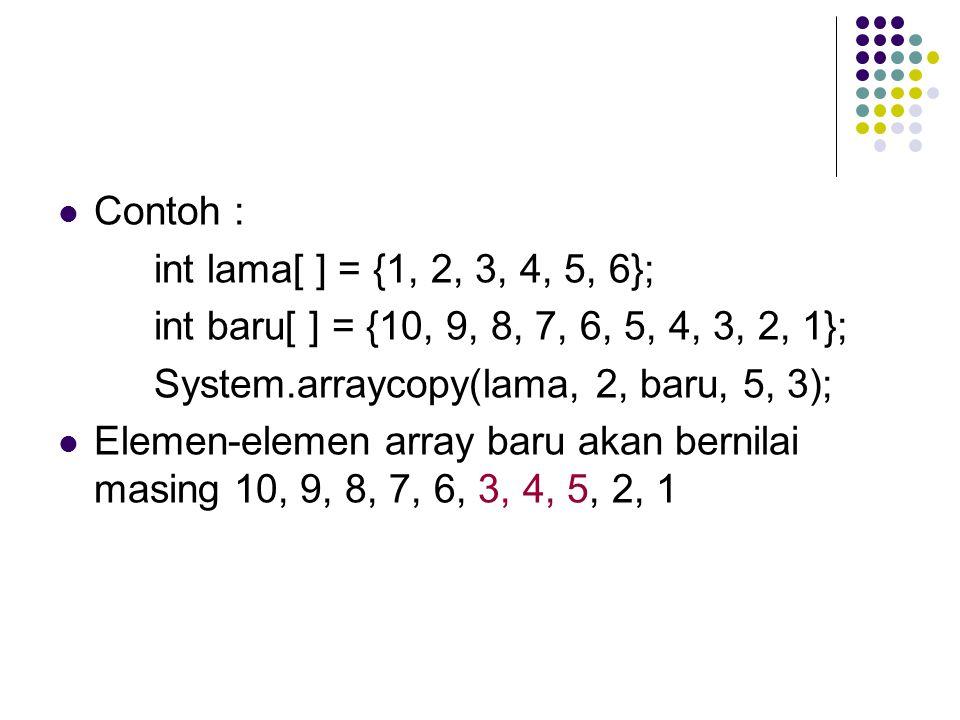 Contoh : int lama[ ] = {1, 2, 3, 4, 5, 6}; int baru[ ] = {10, 9, 8, 7, 6, 5, 4, 3, 2, 1}; System.arraycopy(lama, 2, baru, 5, 3); Elemen-elemen array baru akan bernilai masing 10, 9, 8, 7, 6, 3, 4, 5, 2, 1