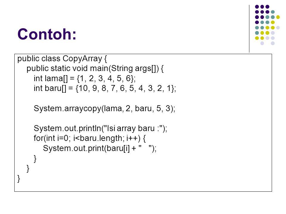 Contoh: public class CopyArray { public static void main(String args[]) { int lama[] = {1, 2, 3, 4, 5, 6}; int baru[] = {10, 9, 8, 7, 6, 5, 4, 3, 2, 1}; System.arraycopy(lama, 2, baru, 5, 3); System.out.println( Isi array baru : ); for(int i=0; i<baru.length; i++) { System.out.print(baru[i] + ); }