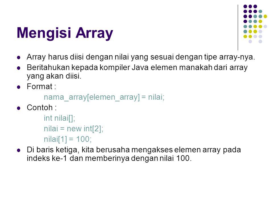 Mengisi Array Array harus diisi dengan nilai yang sesuai dengan tipe array-nya. Beritahukan kepada kompiler Java elemen manakah dari array yang akan d