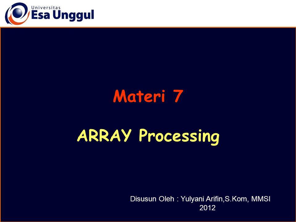 Materi 7 ARRAY Processing Disusun Oleh : Yulyani Arifin,S.Kom, MMSI 2012