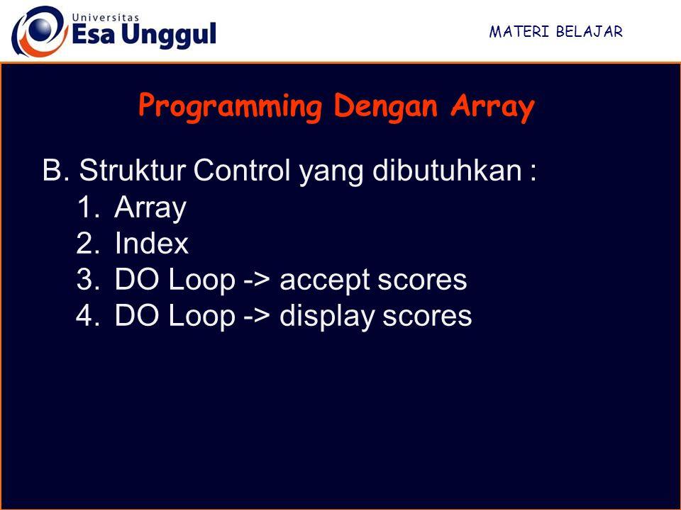 MATERI BELAJAR Programming Dengan Array B. Struktur Control yang dibutuhkan : 1.Array 2.Index 3.DO Loop -> accept scores 4.DO Loop -> display scores