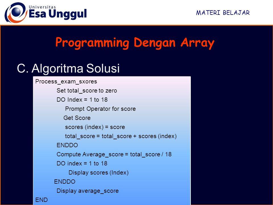 MATERI BELAJAR Programming Dengan Array C. Algoritma Solusi Process_exam_sxores Set total_score to zero DO Index = 1 to 18 Prompt Operator for score G