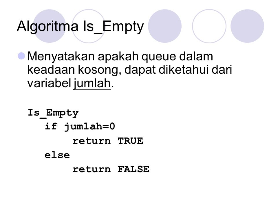 Algoritma Is_Empty Menyatakan apakah queue dalam keadaan kosong, dapat diketahui dari variabel jumlah. Is_Empty if jumlah=0 return TRUE else return FA