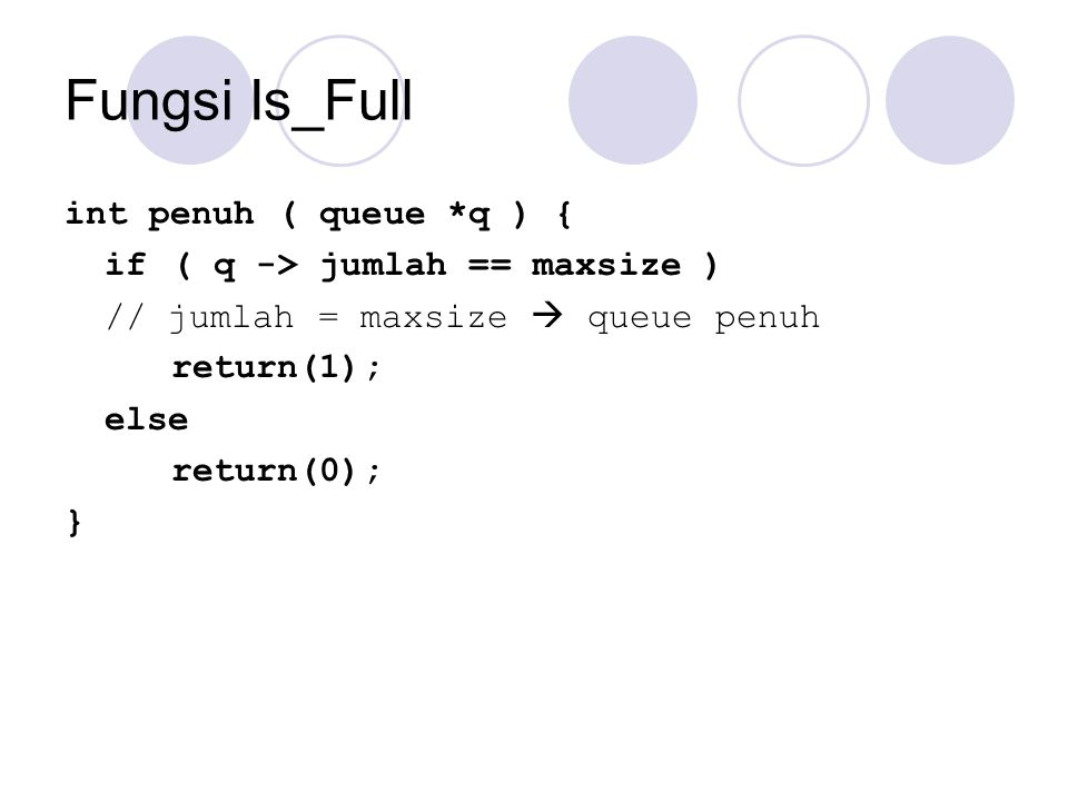 Fungsi Is_Full int penuh ( queue *q ) { if( q -> jumlah == maxsize ) // jumlah = maxsize  queue penuh return(1); else return(0); }