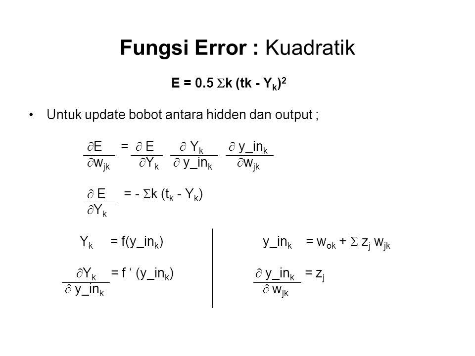 Fungsi Error : Kuadratik E = 0.5  k (tk - Y k ) 2 Untuk update bobot antara hidden dan output ;  E =  E  Y k  y_in k  w jk  Y k  y_in k  w jk  E = -  k (t k - Y k )  Y k Y k = f(y_in k ) y_in k = w ok +  z j w jk  Y k = f ' (y_in k )  y_in k = z j  y_in k  w jk