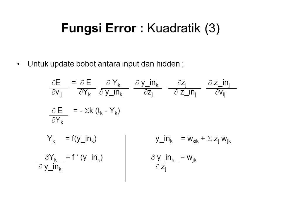 Fungsi Error : Kuadratik (3) Untuk update bobot antara input dan hidden ;  E =  E  Y k  y_in k  z j  z_in j  v ij  Y k  y_in k  z j  z_in j  v ij  E = -  k (t k - Y k )  Y k Y k = f(y_in k ) y_in k = w ok +  z j w jk  Y k = f ' (y_in k )  y_in k = w jk  y_in k  z j