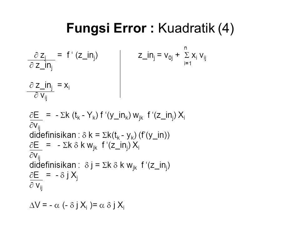 Fungsi Error : Kuadratik (4) n  z j = f ' (z_in j ) z_in j = v 0j +  x i v ij  z_in j i=1  z_in j = x i  v ij  E = -  k (t k - Y k ) f '(y_in k ) w jk f '(z_in j ) X i  v ij didefinisikan :  k =  k(t k - y k ) (f'(y_in))  E = -  k  k w jk f '(z_in j ) X i  v ij didefinisikan :  j =  k  k w jk f '(z_in j )  E = -  j X j  v ij  V = -  (-  j X i )=   j X i