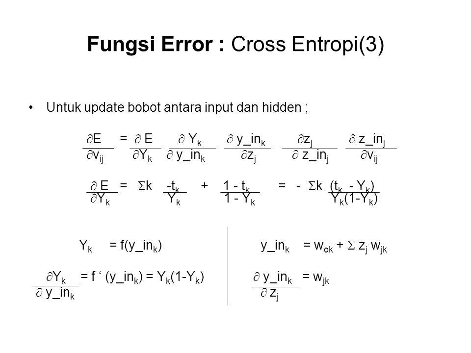 Fungsi Error : Cross Entropi(3) Untuk update bobot antara input dan hidden ;  E =  E  Y k  y_in k  z j  z_in j  v ij  Y k  y_in k  z j  z_in j  v ij  E =  k -t k + 1 - t k = -  k (t k - Y k )  Y k Y k 1 - Y k Y k (1-Y k ) Y k = f(y_in k ) y_in k = w ok +  z j w jk  Y k = f ' (y_in k ) = Y k (1-Y k )  y_in k = w jk  y_in k  z j