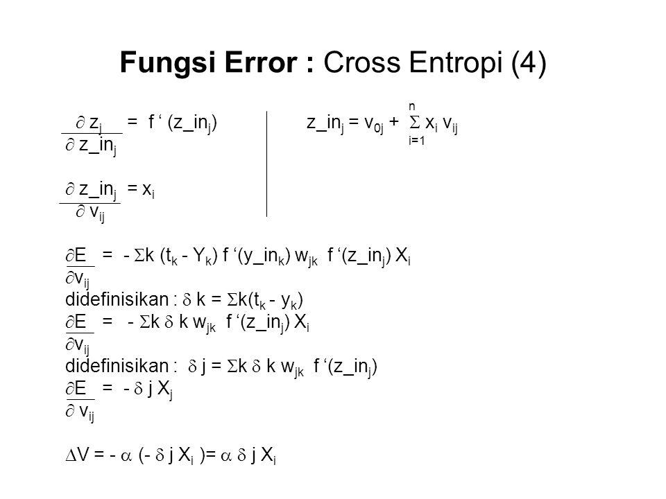 Fungsi Error : Cross Entropi (4) n  z j = f ' (z_in j ) z_in j = v 0j +  x i v ij  z_in j i=1  z_in j = x i  v ij  E = -  k (t k - Y k ) f '(y_in k ) w jk f '(z_in j ) X i  v ij didefinisikan :  k =  k(t k - y k )  E = -  k  k w jk f '(z_in j ) X i  v ij didefinisikan :  j =  k  k w jk f '(z_in j )  E = -  j X j  v ij  V = -  (-  j X i )=   j X i