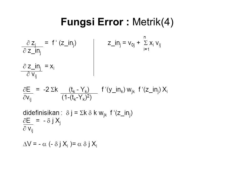 Fungsi Error : Metrik(4) n  z j = f ' (z_in j ) z_in j = v 0j +  x i v ij  z_in j i=1  z_in j = x i  v ij  E = -2  k (t k - Y k ) f '(y_in k ) w jk f '(z_in j ) X i  v ij (1-(t k -Y k ) 2 ) didefinisikan :  j =  k  k w jk f '(z_in j )  E = -  j X j  v ij  V = -  (-  j X i )=   j X i