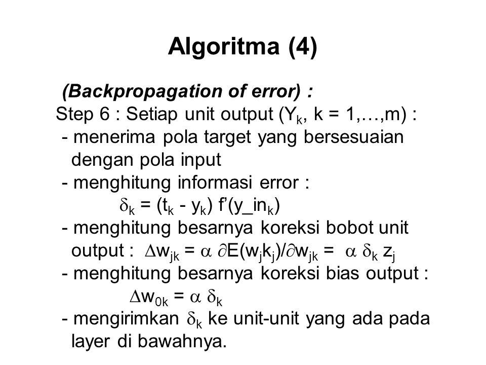 Algoritma (4) (Backpropagation of error) : Step 6 : Setiap unit output (Y k, k = 1,…,m) : - menerima pola target yang bersesuaian dengan pola input - menghitung informasi error :  k = (t k - y k ) f'(y_in k ) - menghitung besarnya koreksi bobot unit output :  w jk =   E(w j k j )/  w jk =   k z j - menghitung besarnya koreksi bias output :  w 0k =   k - mengirimkan  k ke unit-unit yang ada pada layer di bawahnya.