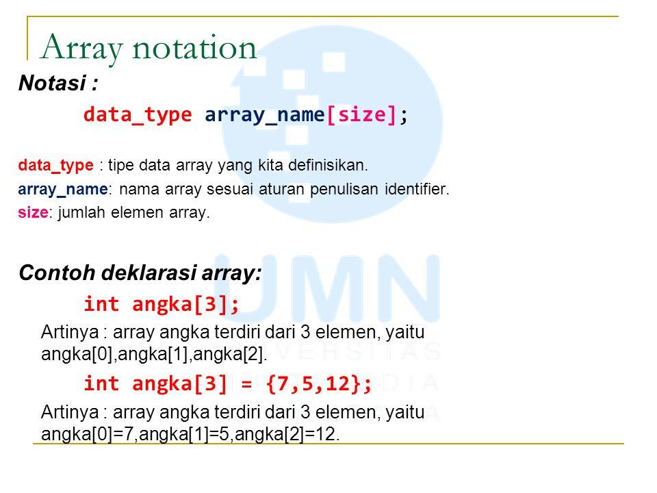 Array notation Notasi : data_type array_name[size]; data_type : tipe data array yang kita definisikan. array_name: nama array sesuai aturan penulisan