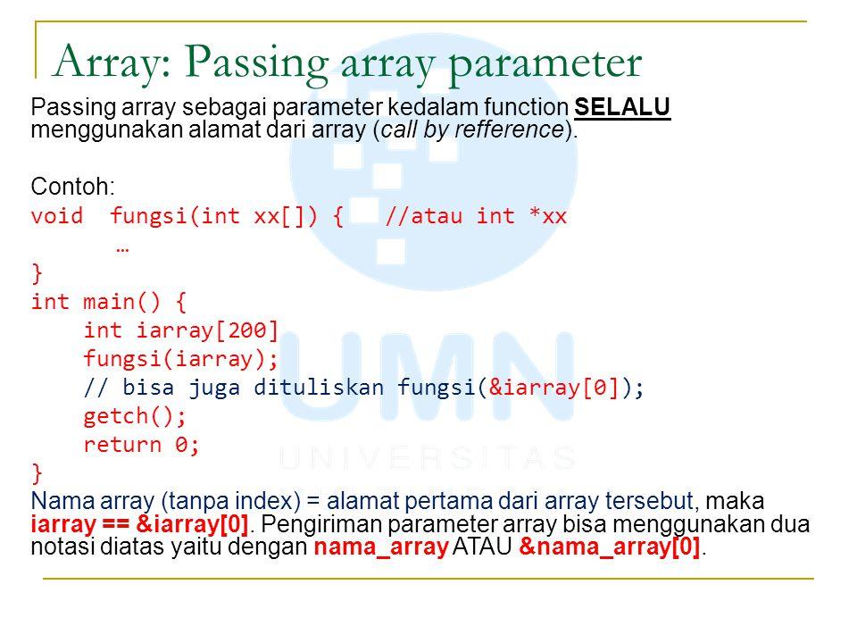 Array: Passing array parameter Passing array sebagai parameter kedalam function SELALU menggunakan alamat dari array (call by refference). Contoh: voi
