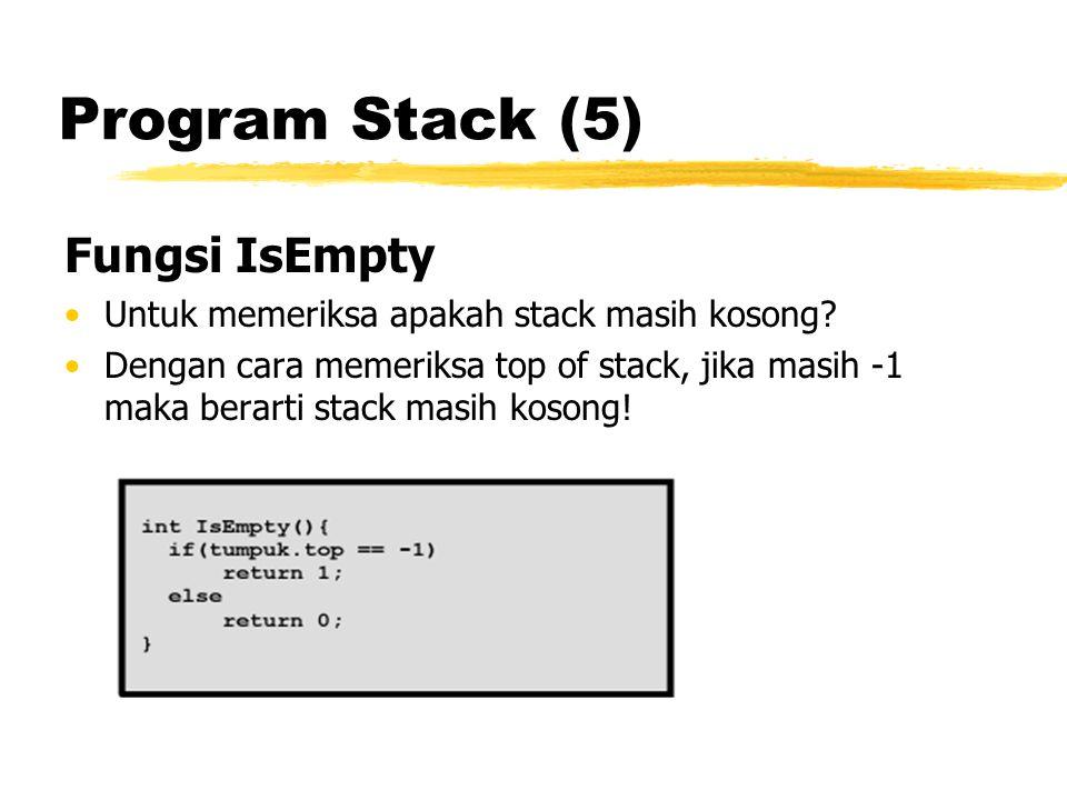 Program Stack (5) Fungsi IsEmpty Untuk memeriksa apakah stack masih kosong? Dengan cara memeriksa top of stack, jika masih -1 maka berarti stack masih