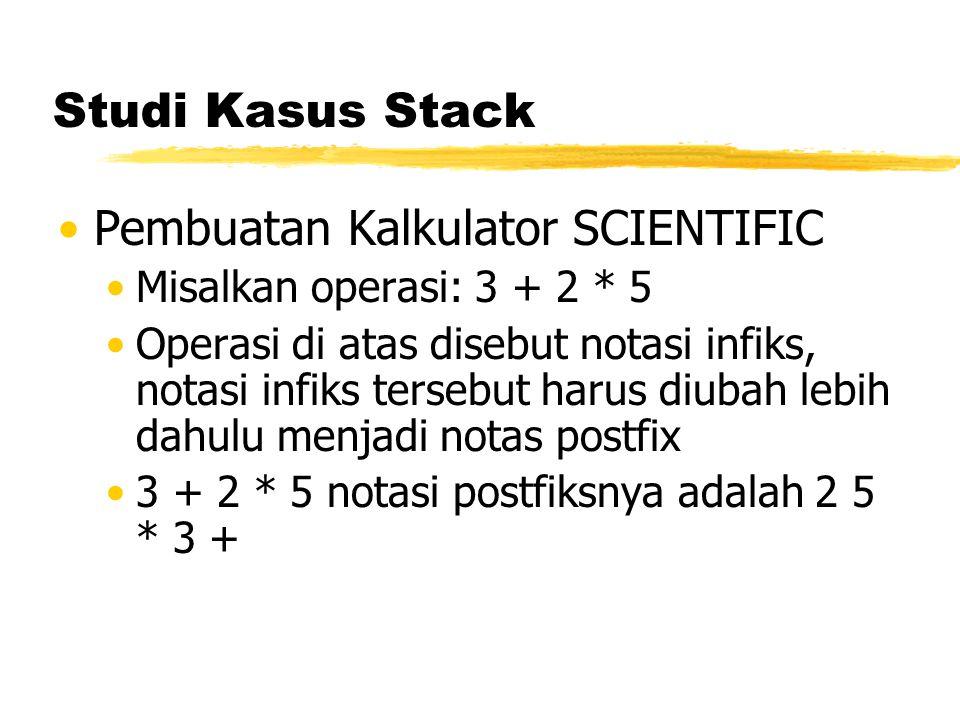 Studi Kasus Stack Pembuatan Kalkulator SCIENTIFIC Misalkan operasi: 3 + 2 * 5 Operasi di atas disebut notasi infiks, notasi infiks tersebut harus diub