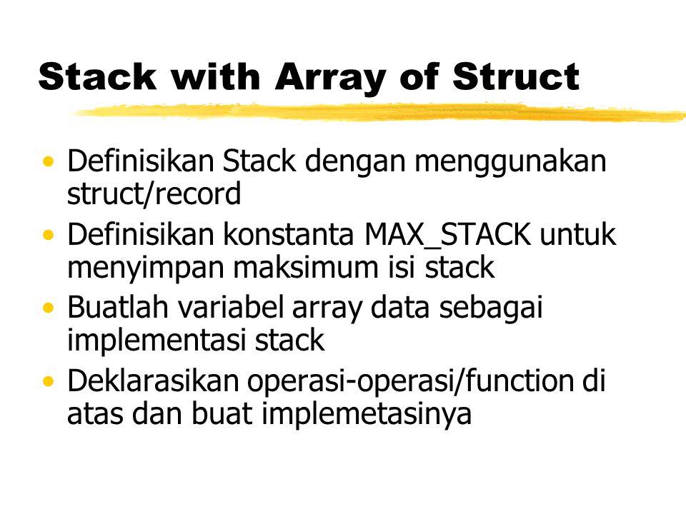 Stack with Array of Struct Definisikan Stack dengan menggunakan struct/record Definisikan konstanta MAX_STACK untuk menyimpan maksimum isi stack Buatl