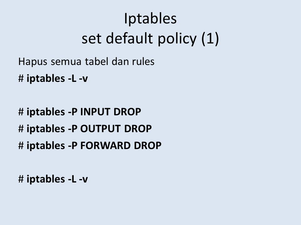 Iptables set default policy (1) Hapus semua tabel dan rules # iptables -L -v # iptables -P INPUT DROP # iptables -P OUTPUT DROP # iptables -P FORWARD DROP # iptables -L -v