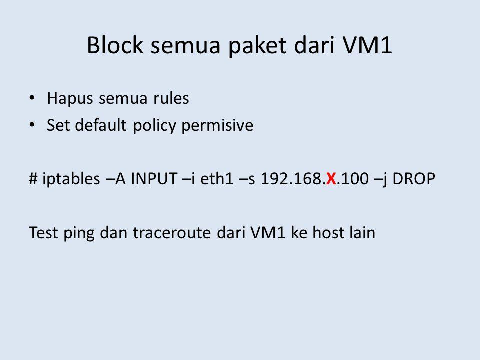 Block semua paket dari VM1 Hapus semua rules Set default policy permisive # iptables –A INPUT –i eth1 –s 192.168.X.100 –j DROP Test ping dan traceroute dari VM1 ke host lain