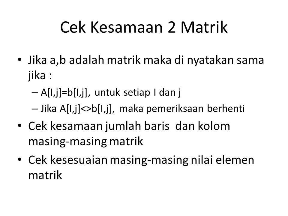 Cek Kesamaan 2 Matrik Jika a,b adalah matrik maka di nyatakan sama jika : – A[I,j]=b[I,j], untuk setiap I dan j – Jika A[I,j]<>b[I,j], maka pemeriksaa