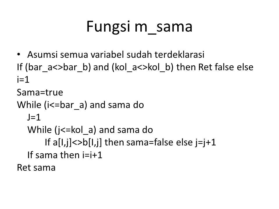 Fungsi m_sama Asumsi semua variabel sudah terdeklarasi If (bar_a<>bar_b) and (kol_a<>kol_b) then Ret false else i=1 Sama=true While (i<=bar_a) and sam
