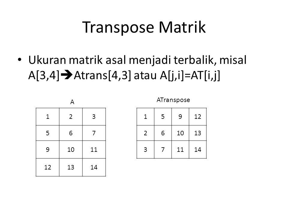 Transpose Matrik Ukuran matrik asal menjadi terbalik, misal A[3,4]  Atrans[4,3] atau A[j,i]=AT[i,j] 123 567 91011 121314 15912 261013 371114 A ATrans