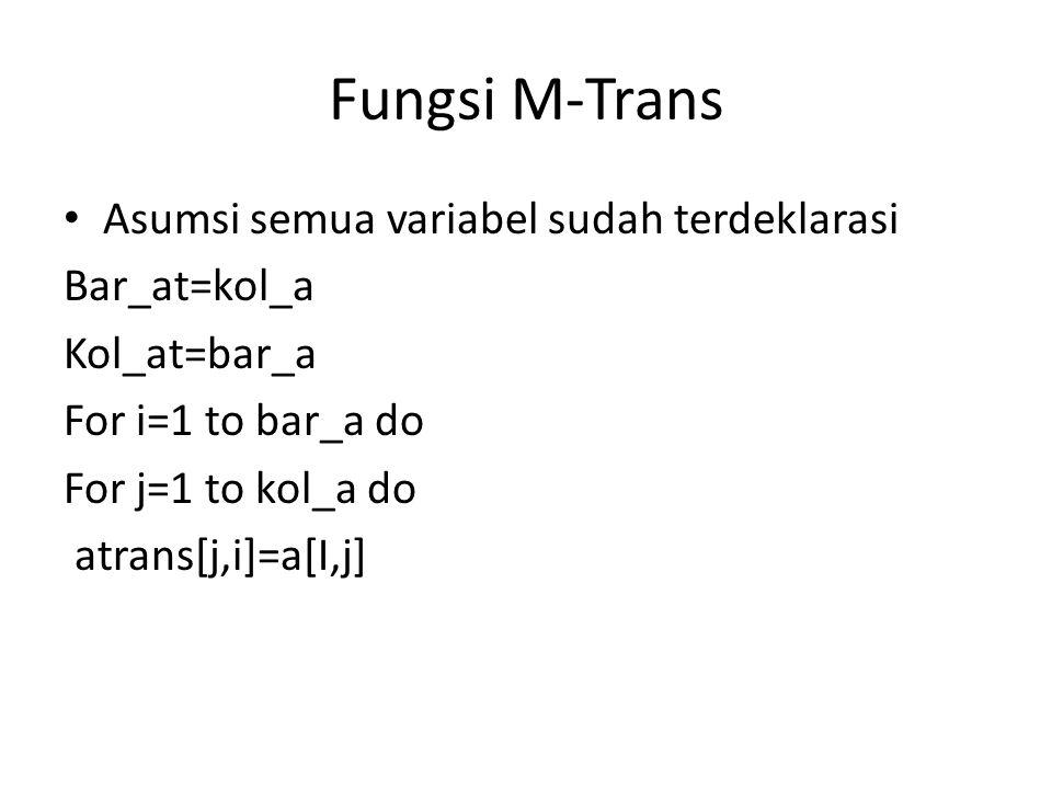 Fungsi M-Trans Asumsi semua variabel sudah terdeklarasi Bar_at=kol_a Kol_at=bar_a For i=1 to bar_a do For j=1 to kol_a do atrans[j,i]=a[I,j]