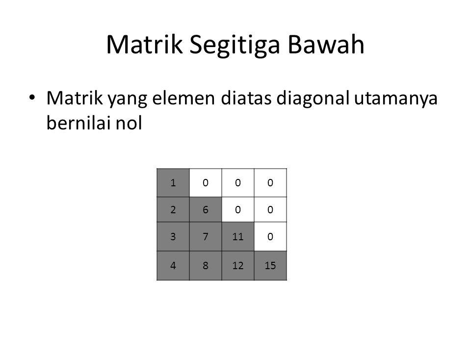 Matrik Segitiga Bawah Matrik yang elemen diatas diagonal utamanya bernilai nol 1000 2600 37110 481215
