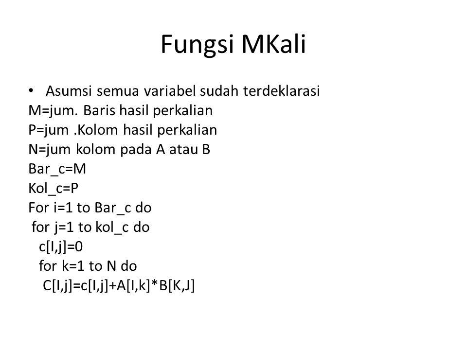 Fungsi MKali Asumsi semua variabel sudah terdeklarasi M=jum. Baris hasil perkalian P=jum.Kolom hasil perkalian N=jum kolom pada A atau B Bar_c=M Kol_c