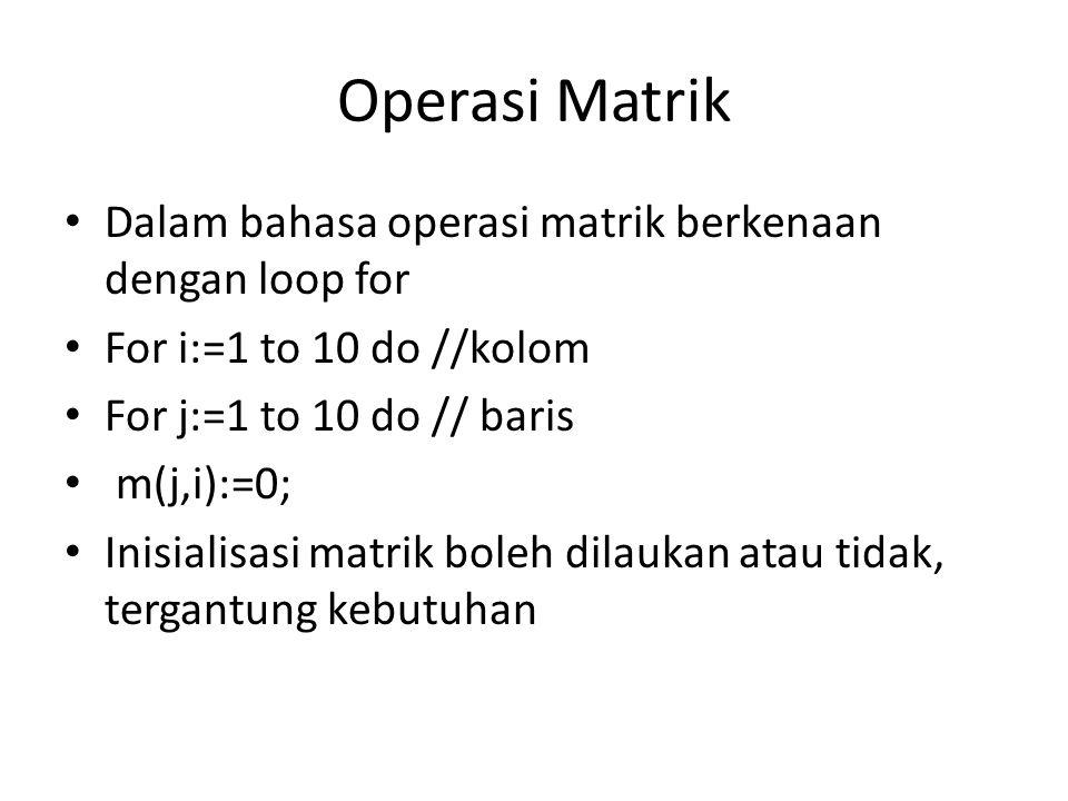 Operasi Matrik Dalam bahasa operasi matrik berkenaan dengan loop for For i:=1 to 10 do //kolom For j:=1 to 10 do // baris m(j,i):=0; Inisialisasi matr