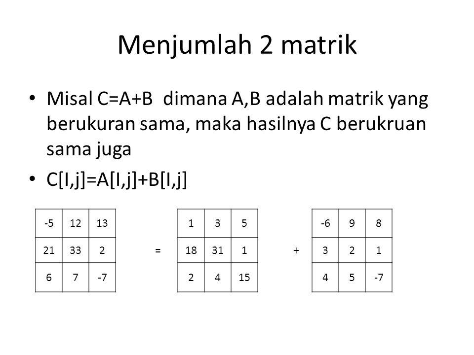 Menjumlah 2 matrik Misal C=A+B dimana A,B adalah matrik yang berukuran sama, maka hasilnya C berukruan sama juga C[I,j]=A[I,j]+B[I,j] -51213 21332 67-