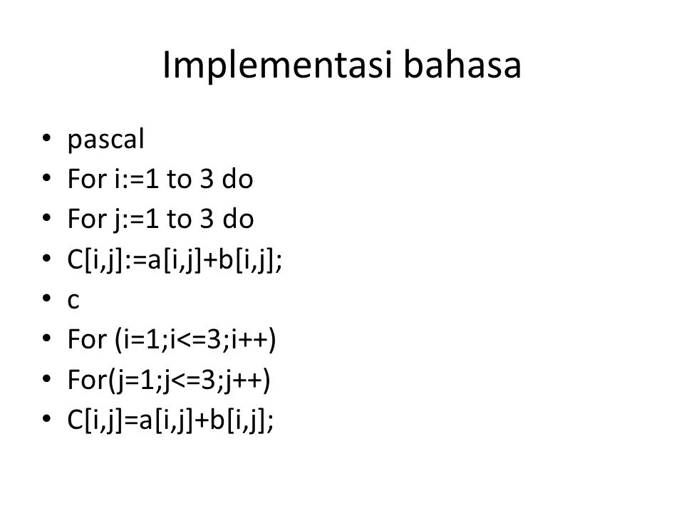 Implementasi bahasa pascal For i:=1 to 3 do For j:=1 to 3 do C[i,j]:=a[i,j]+b[i,j]; c For (i=1;i<=3;i++) For(j=1;j<=3;j++) C[i,j]=a[i,j]+b[i,j];