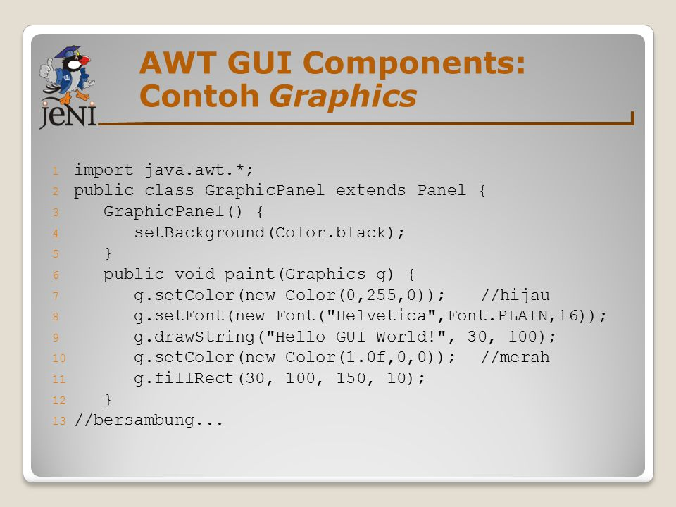 AWT GUI Components: Contoh Graphics 1 import java.awt.*; 2 public class GraphicPanel extends Panel { 3 GraphicPanel() { 4 setBackground(Color.black); 5 } 6 public void paint(Graphics g) { 7 g.setColor(new Color(0,255,0));//hijau 8 g.setFont(new Font( Helvetica ,Font.PLAIN,16)); 9 g.drawString( Hello GUI World! , 30, 100); 10 g.setColor(new Color(1.0f,0,0));//merah 11 g.fillRect(30, 100, 150, 10); 12 } 13 //bersambung...