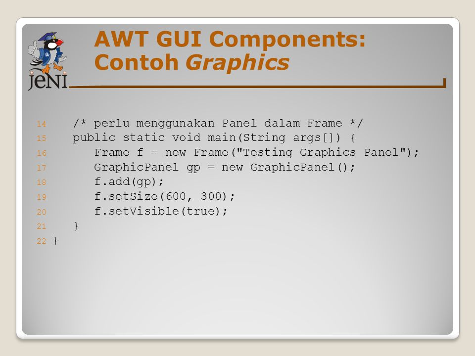 AWT GUI Components: Contoh Graphics 14 /* perlu menggunakan Panel dalam Frame */ 15 public static void main(String args[]) { 16 Frame f = new Frame( Testing Graphics Panel ); 17 GraphicPanel gp = new GraphicPanel(); 18 f.add(gp); 19 f.setSize(600, 300); 20 f.setVisible(true); 21 } 22 }