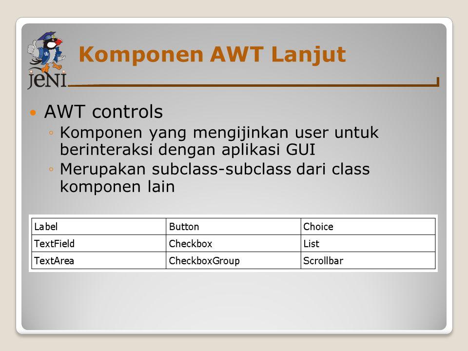 Komponen AWT Lanjut AWT controls ◦Komponen yang mengijinkan user untuk berinteraksi dengan aplikasi GUI ◦Merupakan subclass-subclass dari class kompon