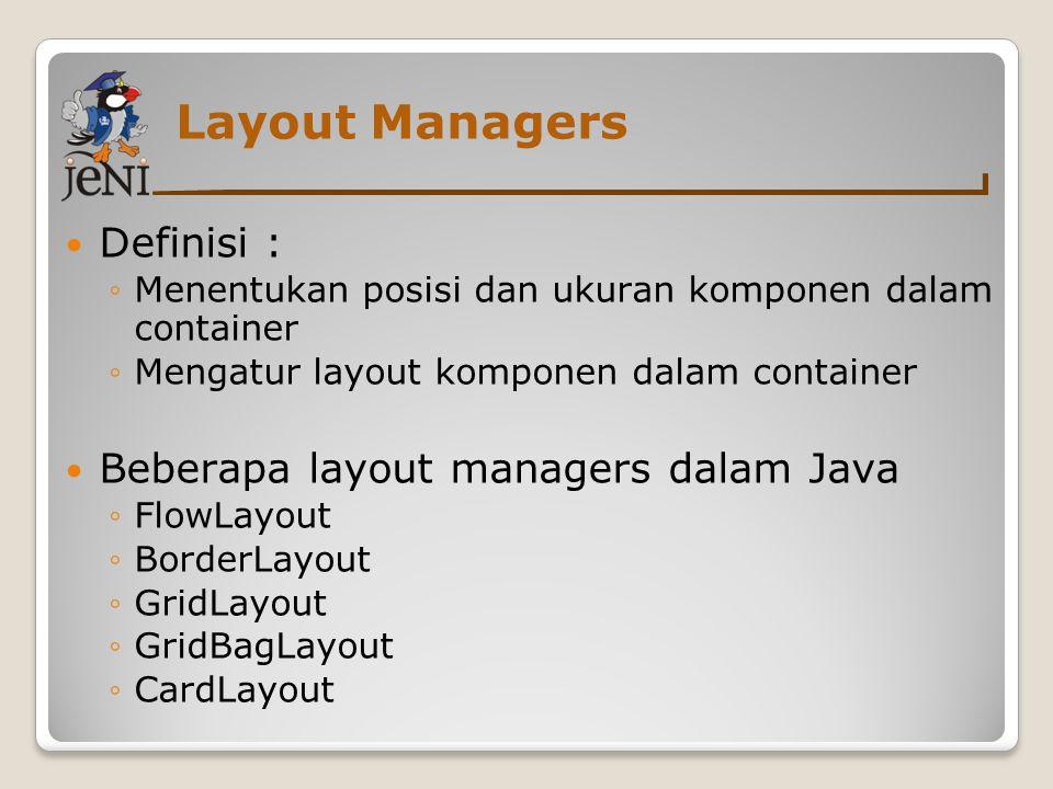 Layout Managers Definisi : ◦Menentukan posisi dan ukuran komponen dalam container ◦Mengatur layout komponen dalam container Beberapa layout managers d