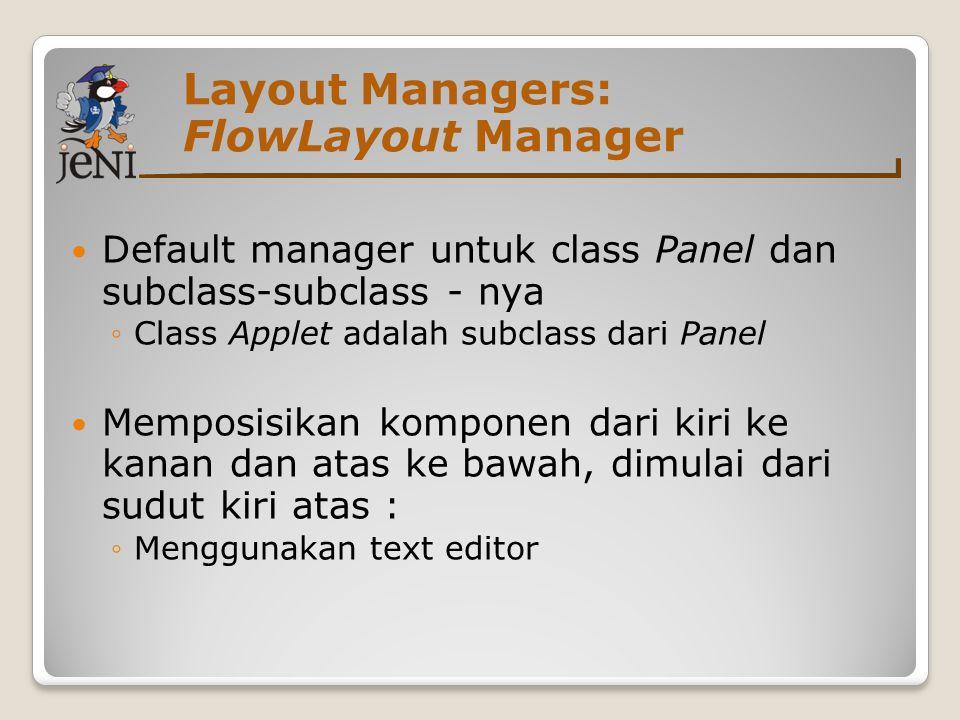 Layout Managers: FlowLayout Manager Default manager untuk class Panel dan subclass-subclass - nya ◦Class Applet adalah subclass dari Panel Memposisika